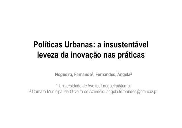 Políticas Urbanas: a insustentável leveza da inovação nas práticas Nogueira, Fernando1, Fernandes, Ângela2 1 Universidade ...