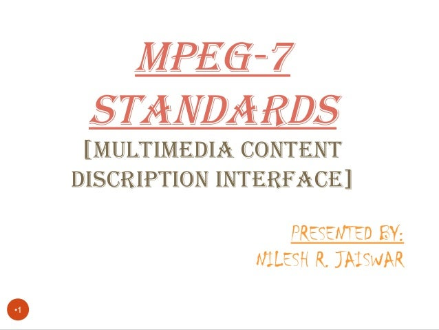 •1 MPEG-7 STANDARDS [MULTIMEDIA CONTENT DISCRIPTION INTERFACE] PRESENTED BY: NILESH R. JAISWAR
