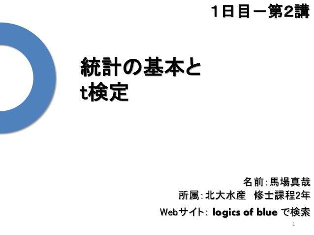 統計の基本と t検定 1 1日目-第2講 名前:馬場真哉 所属:北大水産 修士課程2年 Webサイト: logics of blue で検索