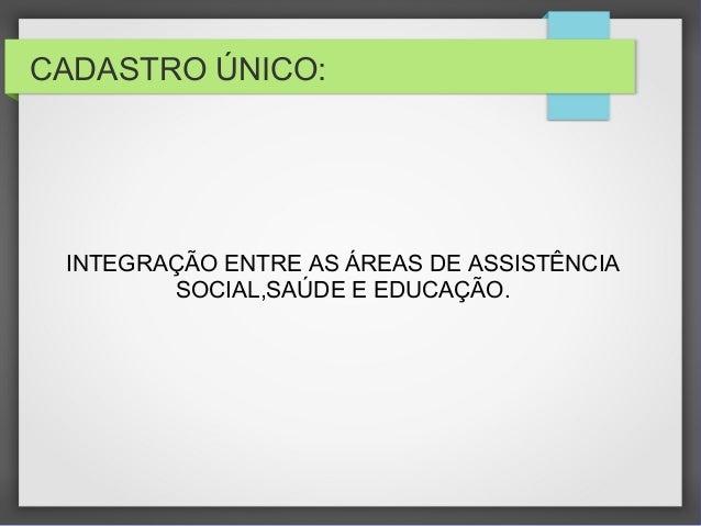 CADASTRO ÚNICO: INTEGRAÇÃO ENTRE AS ÁREAS DE ASSISTÊNCIA SOCIAL,SAÚDE E EDUCAÇÃO.