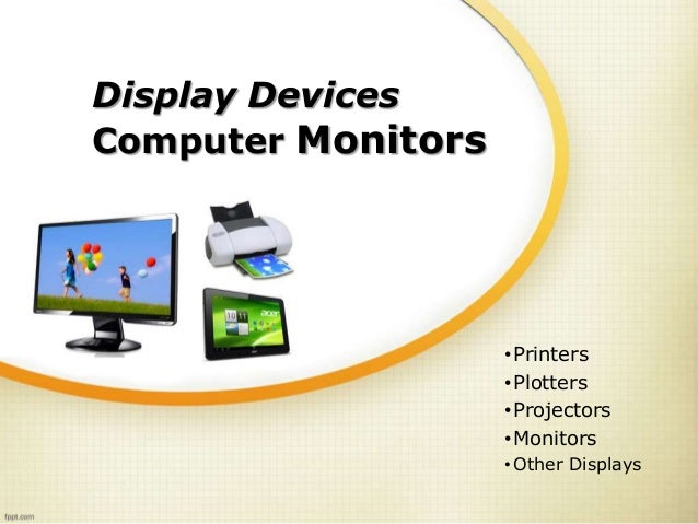 Display Devices Computer Monitors •Printers •Plotters •Projectors •Monitors • Other Displays