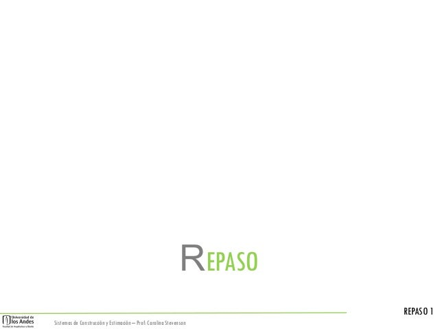 REPASO REPASO 1 Sistemas de Construcción y Estimación – Prof: Carolina Stevenson