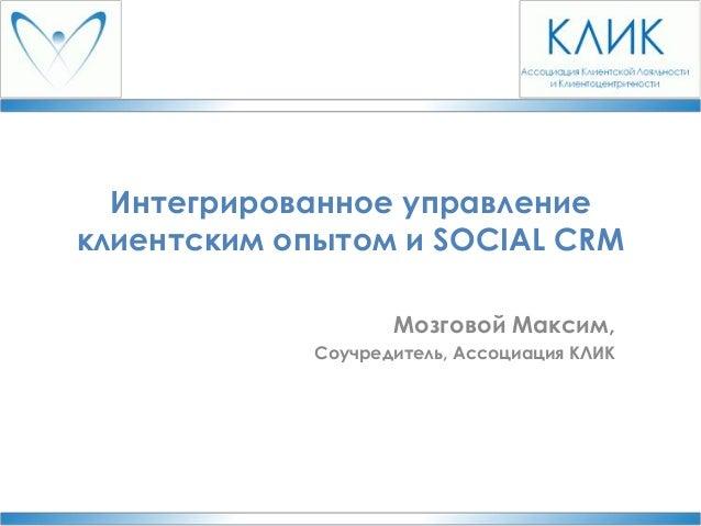 Интегрированное управление клиентским опытом и SOCIAL CRM Мозговой Максим, Соучредитель, Ассоциация КЛИК