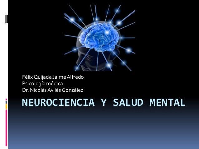 Félix Quijada Jaime Alfredo Psicología médica Dr. Nicolás Avilés González  NEUROCIENCIA Y SALUD MENTAL
