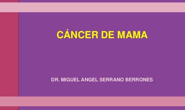 CÁNCER DE MAMA  DR. MIGUEL ANGEL SERRANO BERRONES