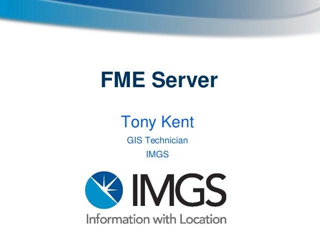 FME Server Tony Kent GIS Technician IMGS