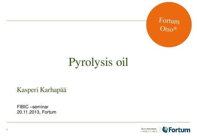 Pyrolysis oil Kasperi Karhapää FIBIC –seminar 20.11.2013, Fortum  1