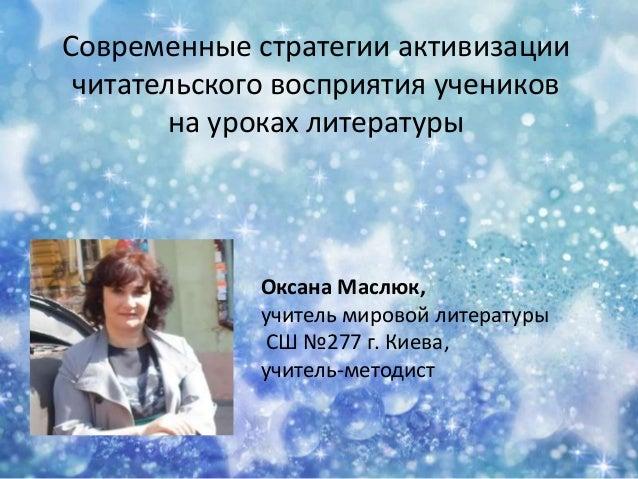 Современные стратегии активизации читательского восприятия учеников на уроках литературы  Оксана Маслюк, учитель мировой л...
