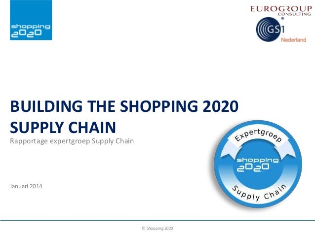 BUILDING THE SHOPPING 2020 SUPPLY CHAIN Rapportage expertgroep Supply Chain  Januari 2014  © Shopping 2020