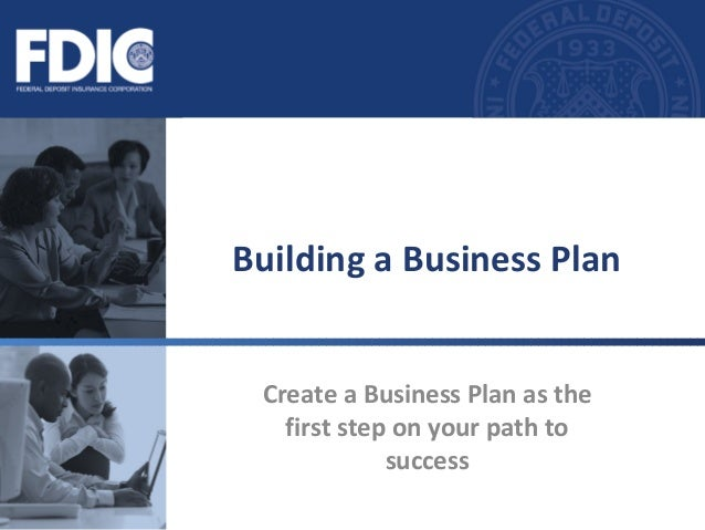 Building a Business Plan Create a Business Plan as the first step on your path to success