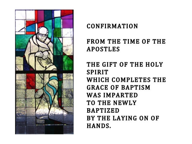 CONFIRMATION FROM THE TIME OF THE APOSTLES THE GIFT OF THE HOLY SPIRIT WHICH COMPLETES THE GRACE OF BAPTISM WAS IMPARTED T...