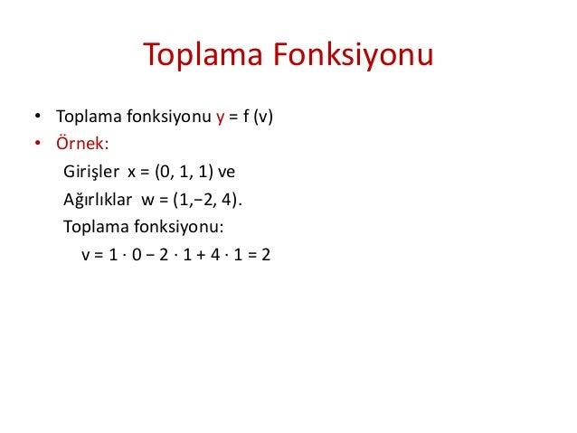 Toplama Fonksiyonu • Toplama fonksiyonu y = f (v) • Örnek: Girişler x = (0, 1, 1) ve Ağırlıklar w = (1,−2, 4). Toplama fon...