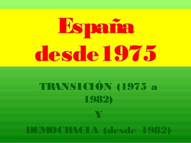 España desde1975 TRANSICIÓN (1975 a 1982) Y DEMOCRACIA (desde 1982)