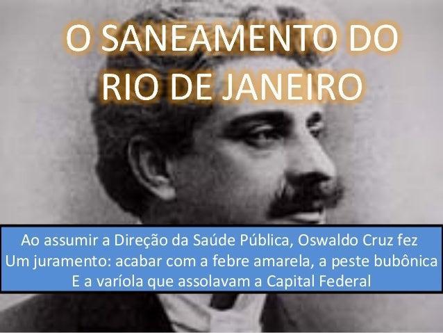 Ao assumir a Direção da Saúde Pública, Oswaldo Cruz fez Um juramento: acabar com a febre amarela, a peste bubônica E a var...