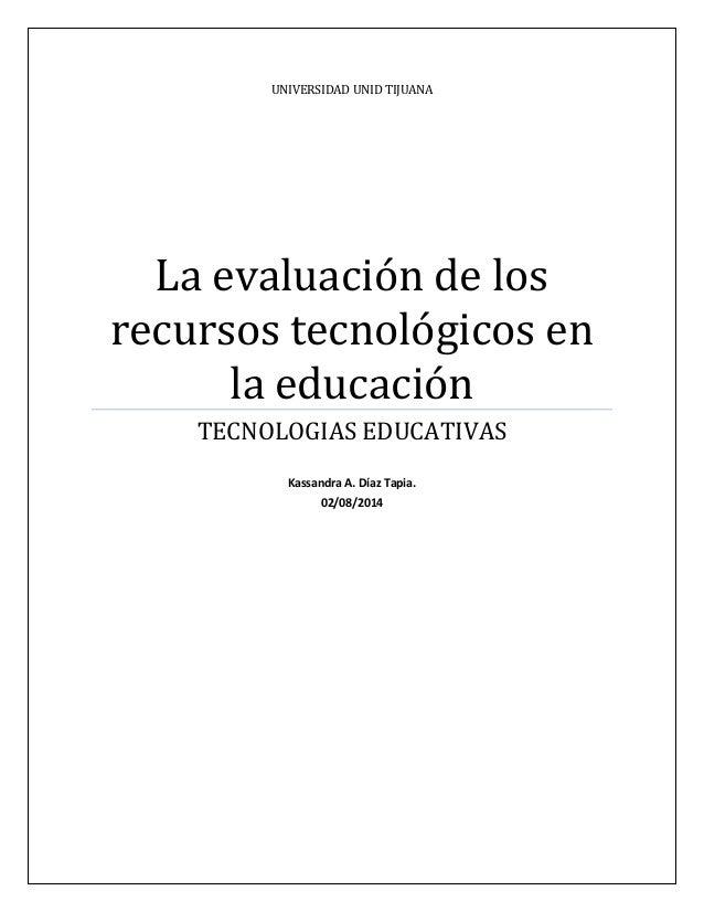 UNIVERSIDAD UNID TIJUANA La evaluación de los recursos tecnológicos en la educación TECNOLOGIAS EDUCATIVAS Kassandra A. Dí...