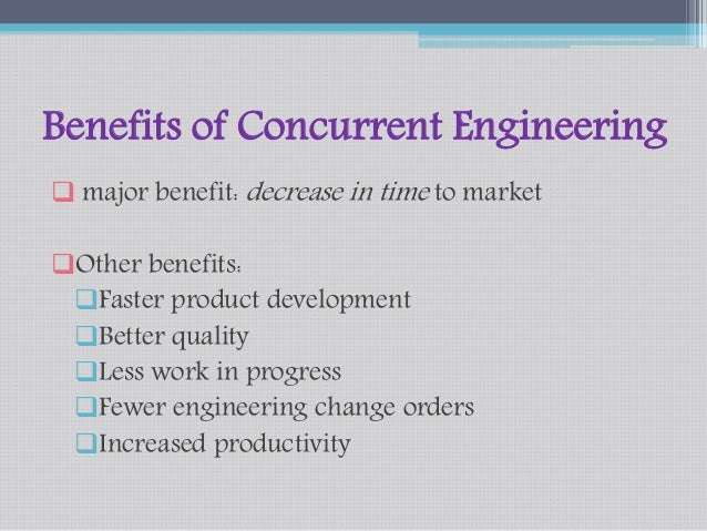 Benefits of Concurrent Engineering   major benefit: decrease in time to market  Other benefits:  Faster product develop...