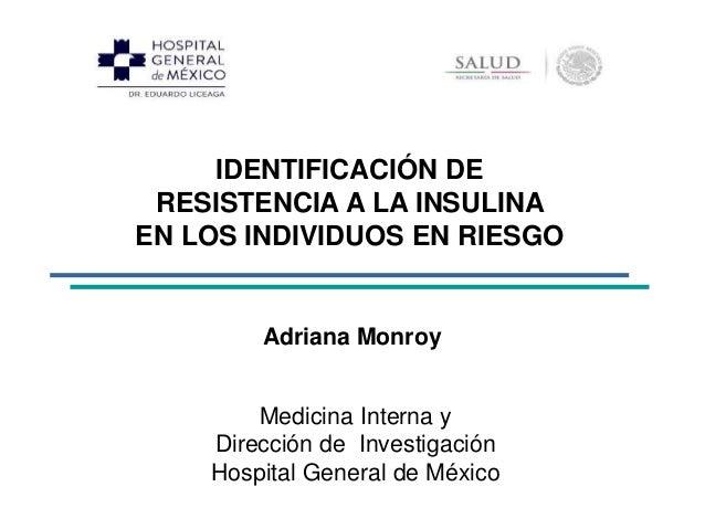 IDENTIFICACIÓN DE  RESISTENCIA A LA INSULINA  EN LOS INDIVIDUOS EN RIESGO  Adriana Monroy  Medicina Interna y  Dirección d...