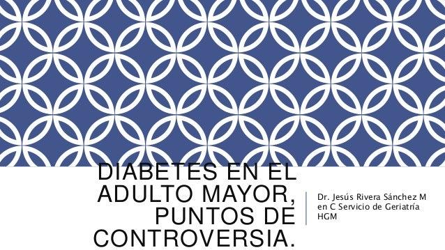 DIABETES EN EL  ADULTO MAYOR,  PUNTOS DE  CONTROVERSIA.  Dr. Jesús Rivera Sánchez M  en C Servicio de Geriatría  HGM