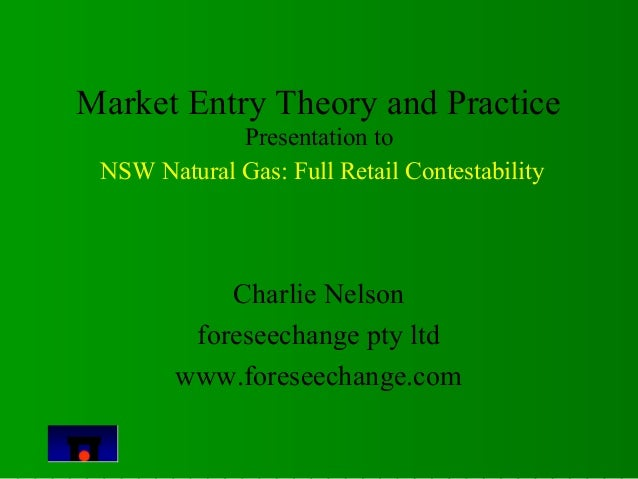 Market Entry Theory and Practice  Presentation to  NSW Natural Gas: Full Retail Contestability  Charlie Nelson  foreseecha...