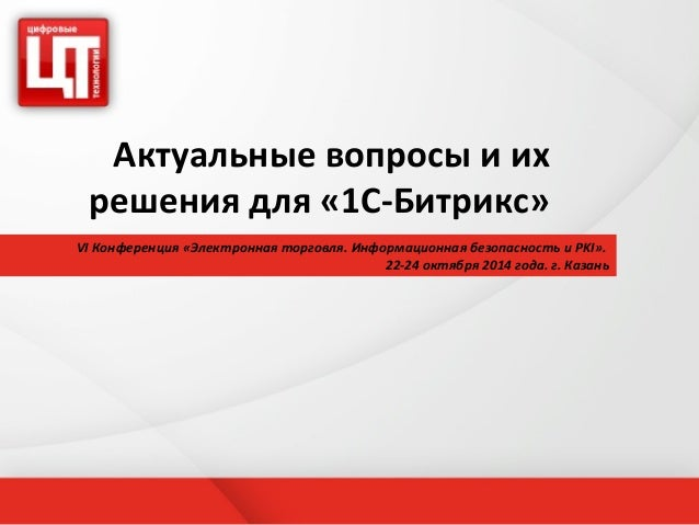 Актуальные вопросы и их  решения для «1С-Битрикс»  VI Конференция «Электронная торговля. Информационная безопасность и PKI...