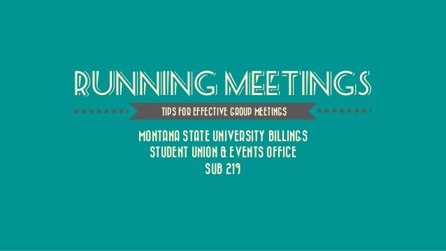 Running Meetings  MONTANA STATE UNIVERSITY BILLINGS  STUDENT UNION & EVENTS OFFICE  SUB 219  TIPS FOR EFFECTIVE GROUP MEET...