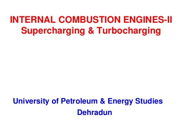 INTERNAL COMBUSTION ENGINES-II Supercharging & Turbocharging  University of Petroleum & Energy Studies Dehradun