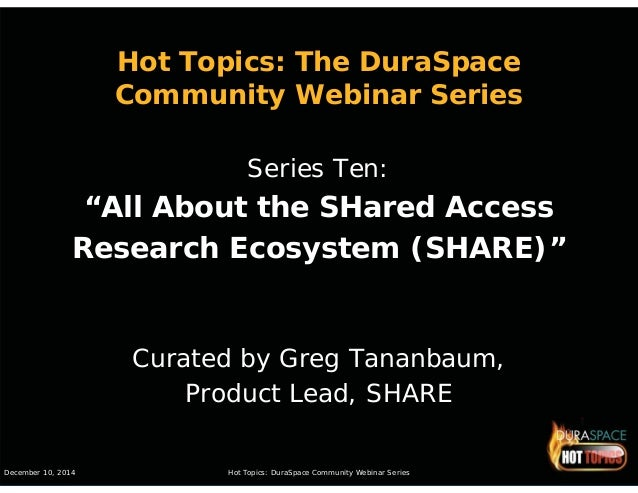 "Hot Topics: The DuraSpace  Community Webinar Series  Series Ten:  ""All About the SHared Access  Research Ecosystem (SHARE)..."