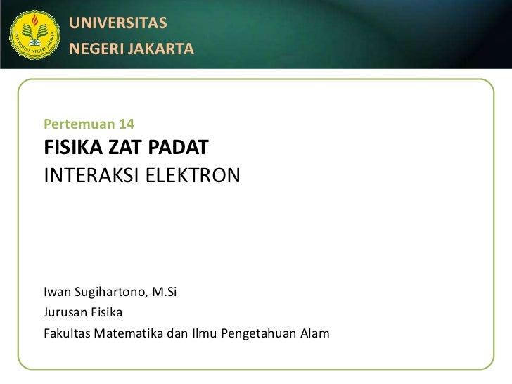 Pertemuan 14 FISIKA ZAT PADAT INTERAKSI ELEKTRON Iwan Sugihartono, M.Si Jurusan Fisika Fakultas Matematika dan Ilmu Penget...