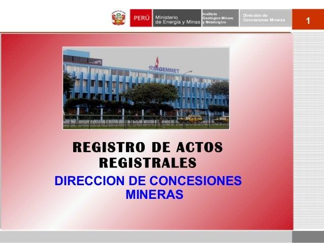 1 Instituto Geológico Minero y Metalúrgico Dirección de Concesiones Mineras REGISTRO DE ACTOS REGISTRALES DIRECCION DE CON...
