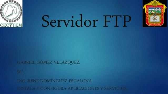 Servidor FTP GABRIEL GÓMEZ VELÁZQUEZ. 502 ING. RENE DOMÍNGUEZ ESCALONA INSTALA Y CONFIGURA APLICACIONES Y SERVICIOS.