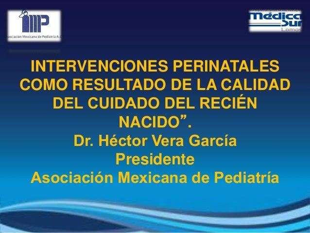 """INTERVENCIONES PERINATALES COMO RESULTADO DE LA CALIDAD DEL CUIDADO DEL RECIÉN NACIDO"""". Dr. Héctor Vera García Presidente ..."""