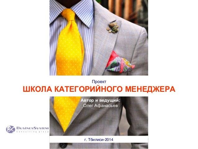 Проект ШКОЛА КАТЕГОРИЙНОГО МЕНЕДЖЕРА г. Тбилиси-2014   Автор и ведущий: Олег Афанасьев