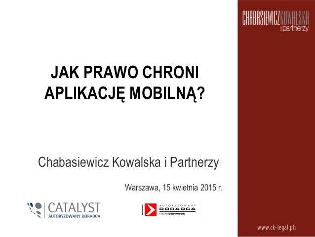 JAK PRAWO CHRONI APLIKACJĘ MOBILNĄ? Chabasiewicz Kowalska i Partnerzy Warszawa, 15 kwietnia 2015 r. 1