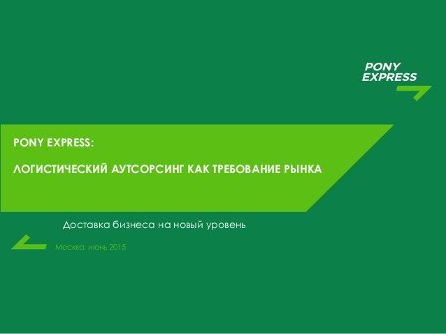 Москва, июнь 2015 PONY EXPRESS: ЛОГИСТИЧЕСКИЙ АУТСОРСИНГ КАК ТРЕБОВАНИЕ РЫНКА Доставка бизнеса на новый уровень