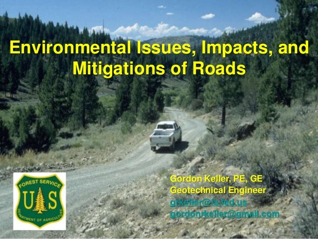 Environmental Issues, Impacts, and Mitigations of Roads Gordon Keller, PE, GE Geotechnical Engineer grkeller@fs.fed.us gor...