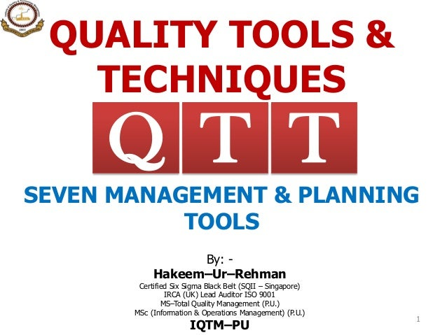 QUALITY TOOLS & TECHNIQUES By: - Hakeem–Ur–Rehman Certified Six Sigma Black Belt (SQII – Singapore) IRCA (UK) Lead Auditor...