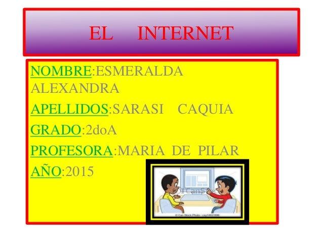 EL INTERNET NOMBRE:ESMERALDA ALEXANDRA APELLIDOS:SARASI CAQUIA GRADO:2doA PROFESORA:MARIA DE PILAR AÑO:2015