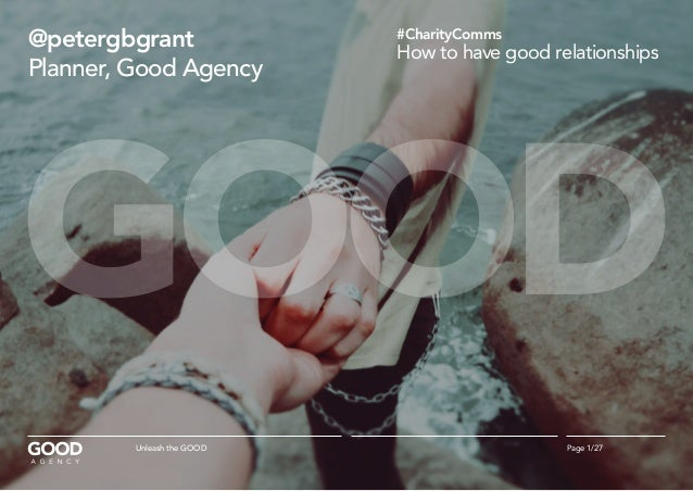 @petergbgrant Planner, Good Agency #CharityComms How to have good relationships Page 1/27Unleash the GOOD