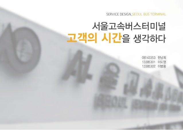 SERVICE DESIGN_SEOUL BUS TERMINAL 서울고속버스터미널 고객의 시간을 생각하다 08143353 한남희 13385301 이도영 13385302 이병용