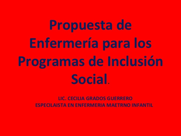 Propuesta de  Enfermería para losProgramas de Inclusión        Social.           LIC. CECILIA GRADOS GUERRERO  ESPECILAIST...