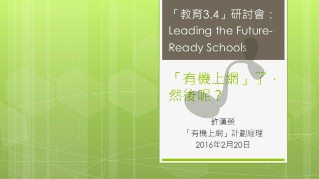 「有機上網」了, 然後呢? 許漢榮 「有機上網」計劃經理 2016年2月20日 「教育3.4」研討會: Leading the Future- Ready Schools