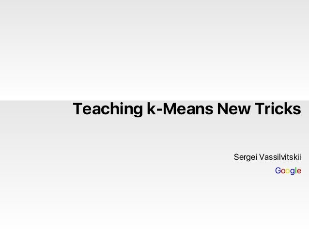 Teaching k-Means New Tricks Sergei Vassilvitskii Google