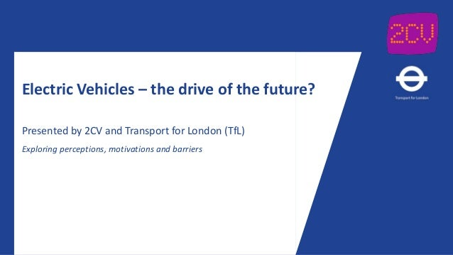 Electric Vehicles – the drive of the future? Presented by 2CV and Transport for London (TfL) Exploring perceptions, motiva...