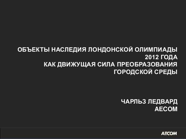ОБЪЕКТЫ НАСЛЕДИЯ ЛОНДОНСКОЙ ОЛИМПИАДЫ 2012 ГОДА КАК ДВИЖУЩАЯ СИЛА ПРЕОБРАЗОВАНИЯ ГОРОДСКОЙ СРЕДЫ ЧАРЛЬЗ ЛЕДВАРД AECOM