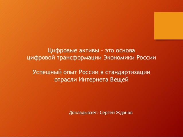 Цифровые активы – это основа цифровой трансформации Экономики России Успешный опыт России в стандартизации отрасли Интерне...
