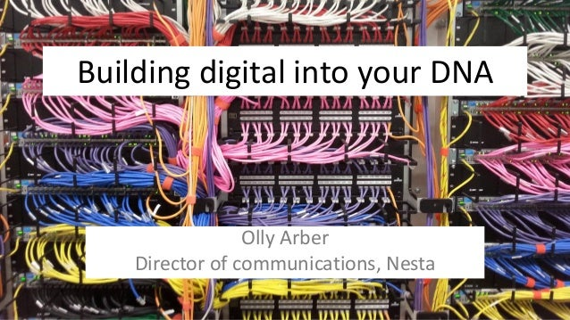 Building digital into your DNA Olly Arber Director of communications, Nesta