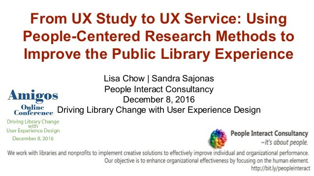 From UX Study to UX Service: Using People-Centered Research Methods to Improve the Public Library Experience Lisa Chow | S...