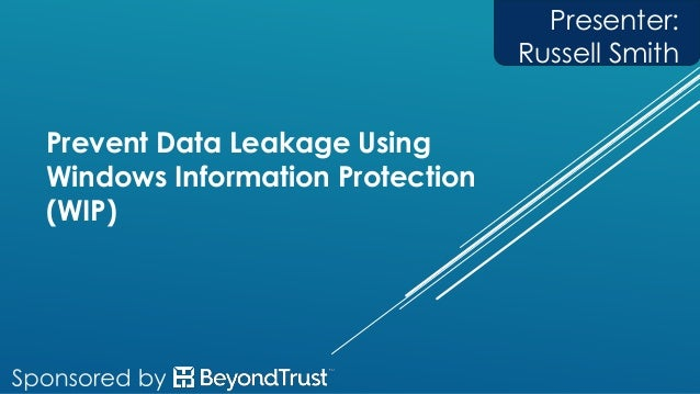 Prevent Data Leakage Using Windows Information Protection (WIP) Presenter: Russell Smith