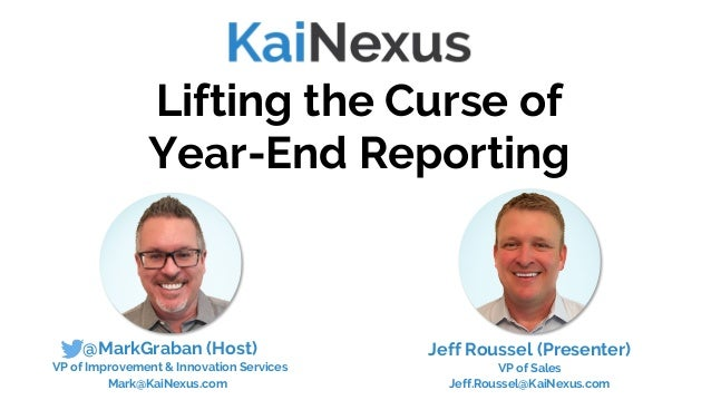 @MarkGraban (Host) VP of Improvement & Innovation Services Mark@KaiNexus.com Lifting the Curse of Year-End Reporting Jeff ...