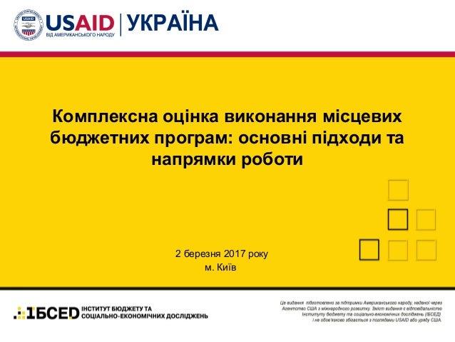 Комплексна оцінка виконання місцевих бюджетних програм: основні підходи та напрямки роботи 2 березня 2017 року м. Київ